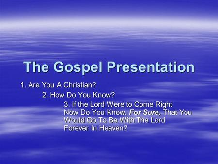 The Gospel Presentation 1. Are You A Christian? 2. How Do You Know? 3. If the Lord Were to Come Right Now Do You Know, For Sure, That You Would Go To Be.