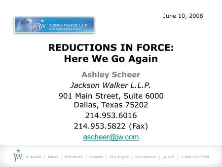 REDUCTIONS IN FORCE: Here We Go Again Ashley Scheer Jackson Walker L.L.P. 901 Main Street, Suite 6000 Dallas, Texas 75202 214.953.6016 214.953.5822 (Fax)