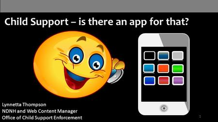 Child Support – is there an app for that? Your logo 1 Lynnetta Thompson NDNH and Web Content Manager Office of Child Support Enforcement.