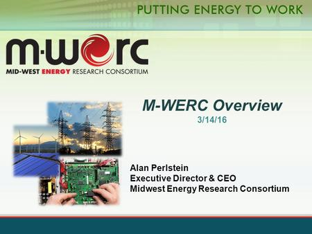 M-WERC Overview 3/14/16 Alan Perlstein Executive Director & CEO Midwest Energy Research Consortium.