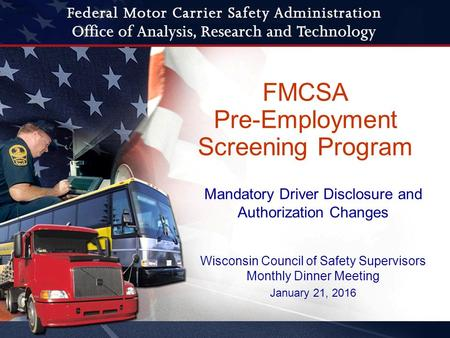 FMCSA Pre-Employment Screening Program Wisconsin Council of Safety Supervisors Monthly Dinner Meeting January 21, 2016 Mandatory Driver Disclosure and.