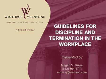 GUIDELINES FOR DISCIPLINE AND TERMINATION IN THE WORKPLACE Presented by Megan M. Ruwe (612) 604-6711