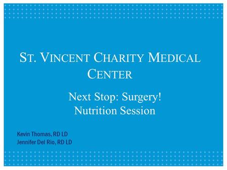 Next Stop: Surgery! Nutrition Session Kevin Thomas, RD LD Jennifer Del Rio, RD LD S T. V INCENT C HARITY M EDICAL C ENTER.