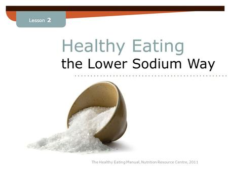 Lesson 2 The Healthy Eating Manual, Nutrition Resource Centre, 2011 Healthy Eating the Lower Sodium Way........................ Lesson 2.