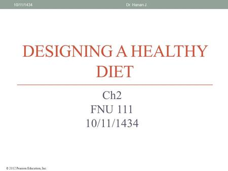 © 2012 Pearson Education, Inc. DESIGNING A HEALTHY DIET Ch2 FNU 111 10/11/1434 Dr. Hanan J.10/11/1434.