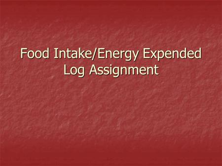 Food Intake/Energy Expended Log Assignment. Standards 6 th grade–4.7 Compile and analyze a log noting the food intake/calories consumed and energy expended.