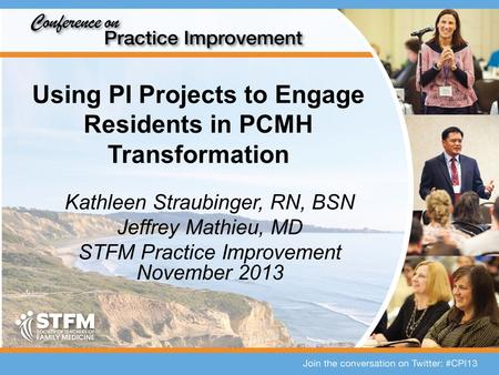 Using PI Projects to Engage Residents in PCMH Transformation Kathleen Straubinger, RN, BSN Jeffrey Mathieu, MD STFM Practice Improvement November 2013.
