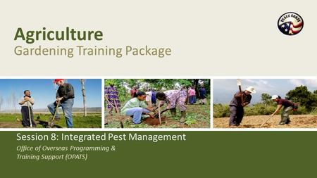 Office of Overseas Programming & Training Support (OPATS) Agriculture Gardening Training Package Session 8: Integrated Pest Management.