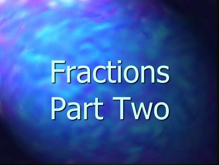 Fractions Part Two. How many halves are in a whole? 2 1/2.