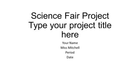 Science Fair Project Type your project title here Your Name Miss Mitchell Period Date.