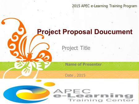 Project Proposal Doucument Project Title 2015 APEC e-Learning Training Program Name of Presenter Date, 2015.