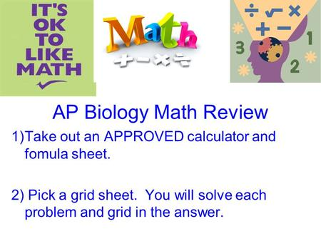 AP Biology Math Review 1)Take out an APPROVED calculator and fomula sheet. 2) Pick a grid sheet. You will solve each problem and grid in the answer.