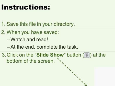 Next Click here for the slide Instructions: 1.Save this file in your directory. 2.When you have saved: –Watch and read! –At the end, complete the task.