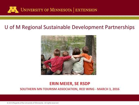 © 2013 Regents of the University of Minnesota. All rights reserved. U of M Regional Sustainable Development Partnerships ERIN MEIER, SE RSDP SOUTHERN MN.