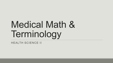 Medical Math & Terminology HEALTH SCIENCE II. Introduction Working in health care requires the use of math skills to measure & perform various types of.