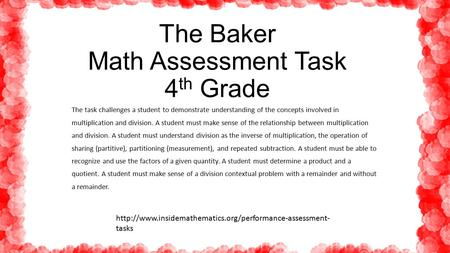 The Baker Math Assessment Task 4 th Grade The task challenges a student to demonstrate understanding of the concepts involved in multiplication and division.