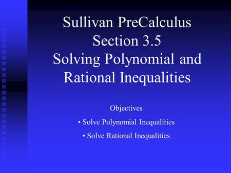 Sullivan PreCalculus Section 3.5 Solving Polynomial and Rational Inequalities Objectives Solve Polynomial Inequalities Solve Rational Inequalities.