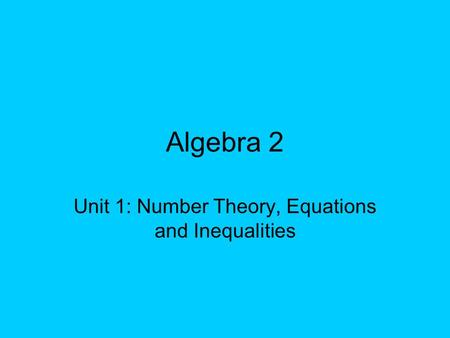 Algebra 2 Unit 1: Number Theory, Equations and Inequalities.