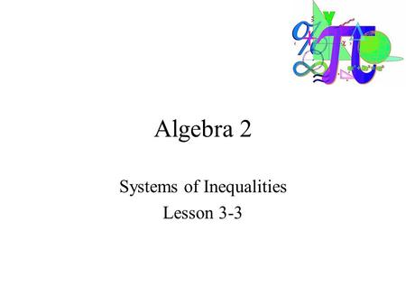 Algebra 2 Systems of Inequalities Lesson 3-3. Goals Goal To solve a linear systems of linear inequalities. Rubric Level 1 – Know the goals. Level 2 –