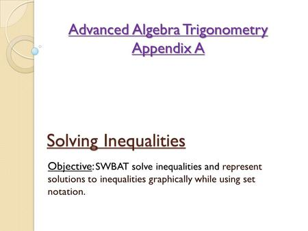 Solving Inequalities Objective: SWBAT solve inequalities and represent solutions to inequalities graphically while using set notation. Advanced Algebra.