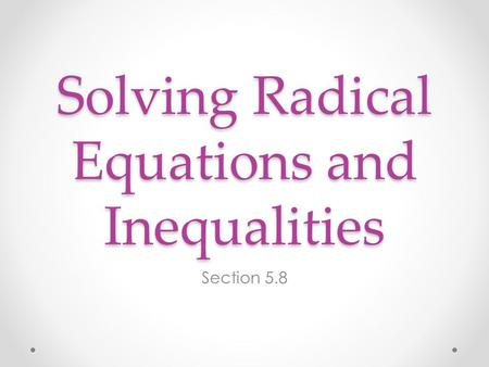 Solving Radical Equations and Inequalities Section 5.8.
