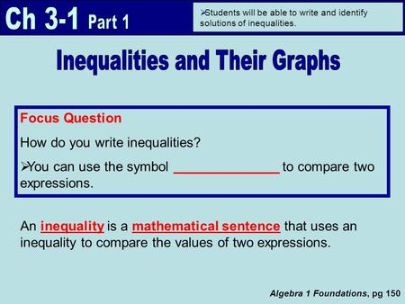 Algebra 1 Foundations, pg 150 Focus Question How do you write inequalities?  You can use the symbol ______________ to compare two expressions.  Students.
