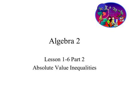 Algebra 2 Lesson 1-6 Part 2 Absolute Value Inequalities.