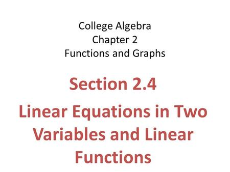 College Algebra Chapter 2 Functions and Graphs Section 2.4 Linear Equations in Two Variables and Linear Functions.