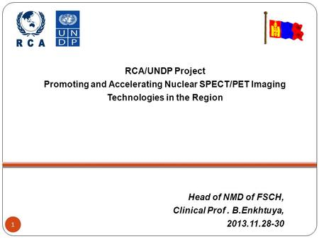 Head of NMD of FSCH, Clinical Prof. B.Enkhtuya, 2013.11.28-30 1 RCA/UNDP Project Promoting and Accelerating Nuclear SPECT/PET Imaging Technologies in the.