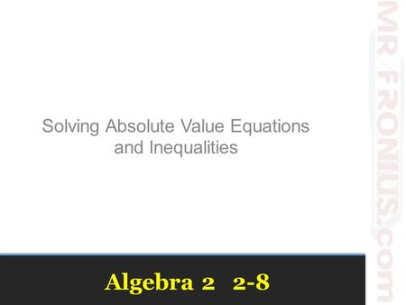 Algebra 2 2-8 Solving Absolute Value Equations and Inequalities.