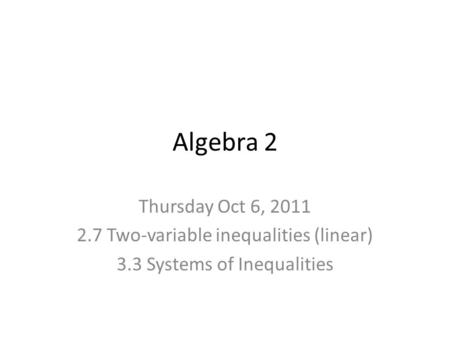 Algebra 2 Thursday Oct 6, 2011 2.7 Two-variable inequalities (linear) 3.3 Systems of Inequalities.
