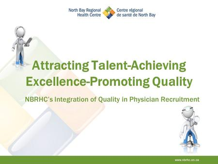 Attracting Talent-Achieving Excellence-Promoting Quality NBRHC's Integration of Quality in Physician Recruitment.