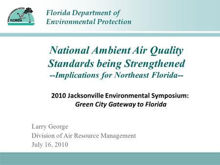 Florida Department of Environmental Protection National Ambient Air Quality Standards being Strengthened --Implications for Northeast Florida-- Larry George.