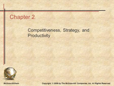 McGraw-Hill/Irwin Copyright © 2009 by The McGraw-Hill Companies, Inc. All Rights Reserved. Chapter 2 Competitiveness, Strategy, and Productivity.