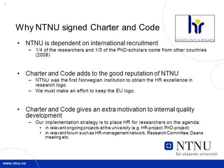 1 Why NTNU signed Charter and Code NTNU is dependent on international recruitment –1/4 of the researchers and 1/3 of the PhD-scholars come from other countries.