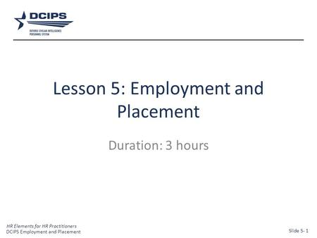 HR Elements for HR Practitioners 1 Lesson 5: Employment and Placement Duration: 3 hours DCIPS Employment and Placement Slide 5- 1.