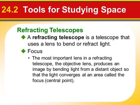 Refracting Telescopes 24.2 Tools for Studying Space  A refracting telescope is a telescope that uses a lens to bend or refract light.  Focus The most.
