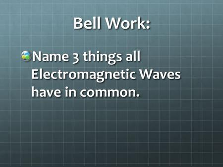 Bell Work: Name 3 things all Electromagnetic Waves have in common.
