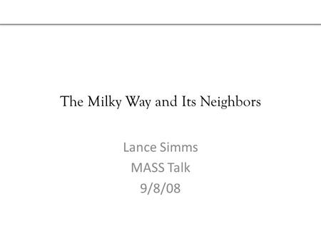 The Milky Way and Its Neighbors Lance Simms MASS Talk 9/8/08.