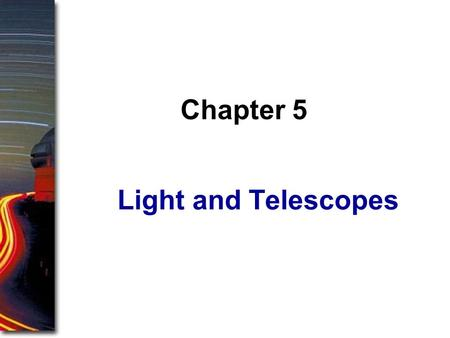 Light and Telescopes Chapter 5. In the early chapters of this book, you looked at the sky the way ancient astronomers did, with the unaided eye. In this.