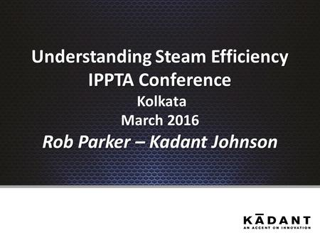 Understanding Steam Efficiency IPPTA Conference Kolkata March 2016 Rob Parker – Kadant Johnson.