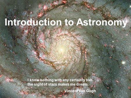 Introduction to Astronomy I know nothing with any certainty but the sight of stars makes me dream. - Vincent Van Gogh.