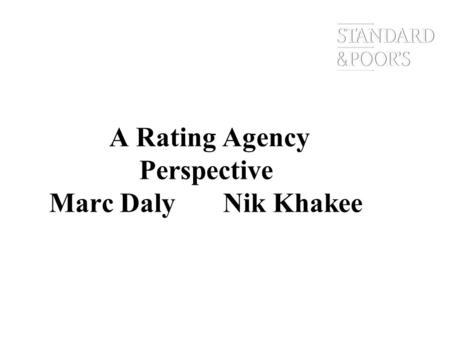 A Rating Agency Perspective Marc Daly Nik Khakee.