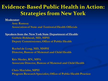 Evidence-Based Public Health in Action: Strategies from New York Moderator: Amy Ramsay Association of State and Territorial Health Officials Speakers from.
