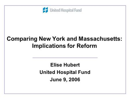 Comparing New York and Massachusetts: Implications for Reform Elise Hubert United Hospital Fund June 9, 2006.