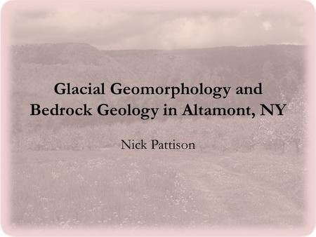 Glacial Geomorphology and Bedrock Geology in Altamont, NY Nick Pattison.