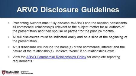 ARVO Disclosure Guidelines Presenting Authors must fully disclose to ARVO and the session participants all commercial relationships relevant to the subject.