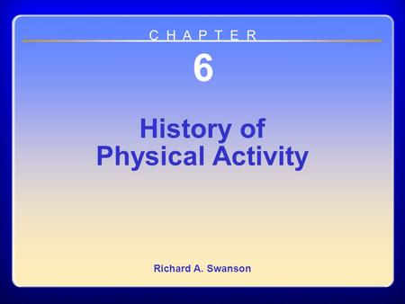 Chapter 06 History of Physical Activity 6 History of Physical Activity Richard A. Swanson C H A P T E R.