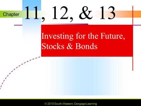 Chapter © 2010 South-Western, Cengage Learning Investing for the Future, Stocks & Bonds 11, 12, & 13.