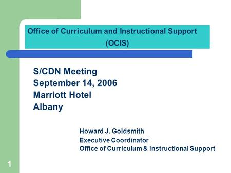 1 S/CDN Meeting September 14, 2006 Marriott Hotel Albany Howard J. Goldsmith Executive Coordinator Office of Curriculum & Instructional Support Office.